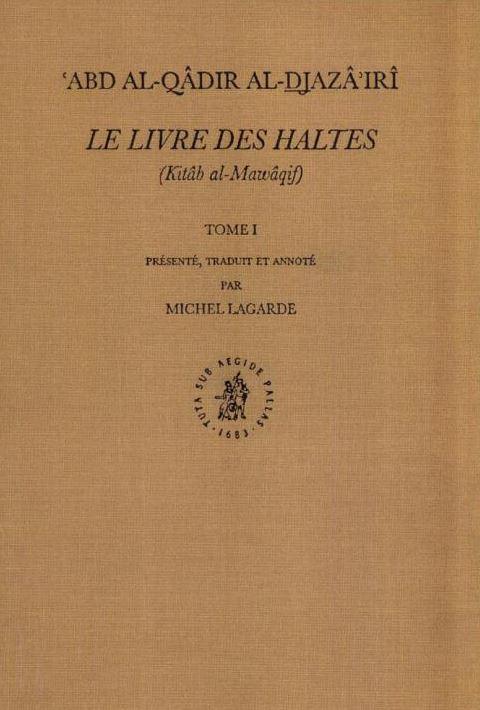 Abd al-Qādir al-Djazā'irī, Le Livre des Haltes (Kitâb al-Mawâqif). Présenté, traduit et annoté par Michel Lagarde, tome 1, Brill, 2000