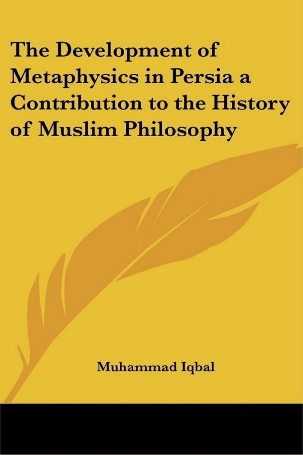 Muhammad Iqbal, The Development of Metaphysics in Persia a Contribution to the History of Muslim Philosophy, 1908.