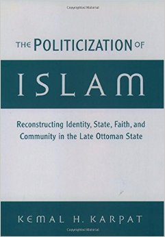 The Politicization of Islam, Reconstructing Identity State Faith and Community in the Late Ottoman State, Oxford University Press