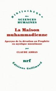 Claude Addas, La Maison muhammadienne. Aperçus de la dévotion au Prophète en mystique musulmane, Gallimard, 2015